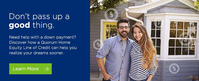 Don't pass up a good thing. Need help with a down payment? Discover how a Quorum Home Equity Line of Credit can help you realize your dreams sooner. Click here to learn more.