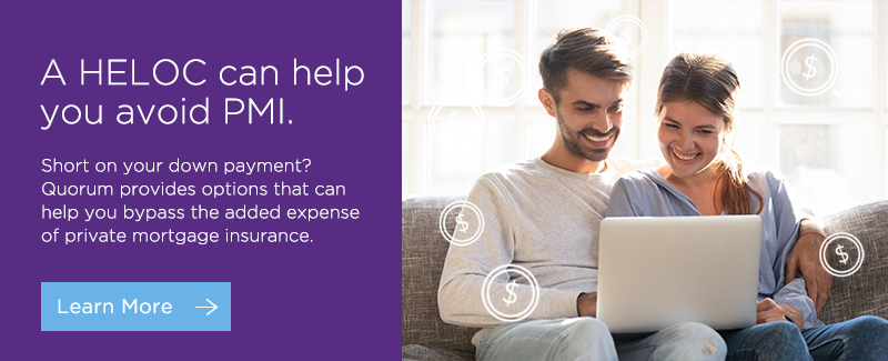 A HELOC can help you avoid PMI. Short on your down payment? Quorum provides options that can help you bypass the added expense of private mortgage insurance. Click here to learn more.