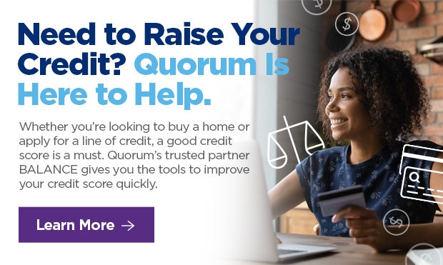 Need to Raise Your Credit? Quorum is Here to Help. Whether you're looking to buy a home or apply for a line of credit, a good credit score is a must. Quorum's trusted partner BALANCE gives you the tools to improve your credit score quickly.