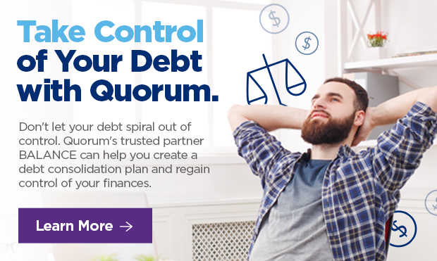 Take Control of Your Debt with Quorum. Don't let your debt spiral out of control. Quorum's trusted partner BALANCE can help you create a debt consolidation plan and regain control of your finances.