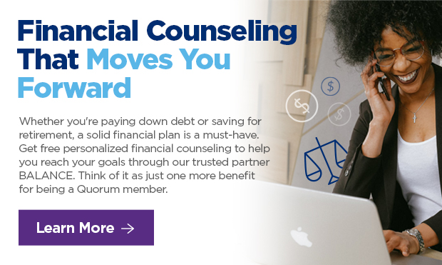 Financial Counseling That Moves Your Forward. Whether you're paying down debt or saving for retirement, a solid financial plan is a must-have. Get free personalized financial counseling to help you reach your goals through our trusted partner BALANCE. Think of it as just one more benefit for being a Quorum member.