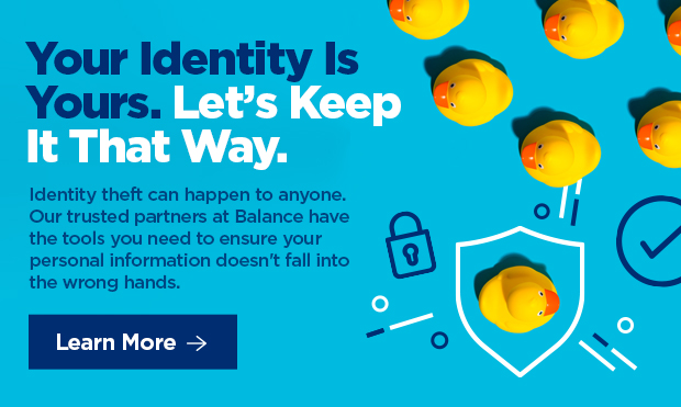 Your Identity is Yours. Let's Keep It That Way. Identity theft can happen to anyone. Our trusted partners at BALANCE have the tools you need to ensure your personal information doesn't fall into the wrong hands.