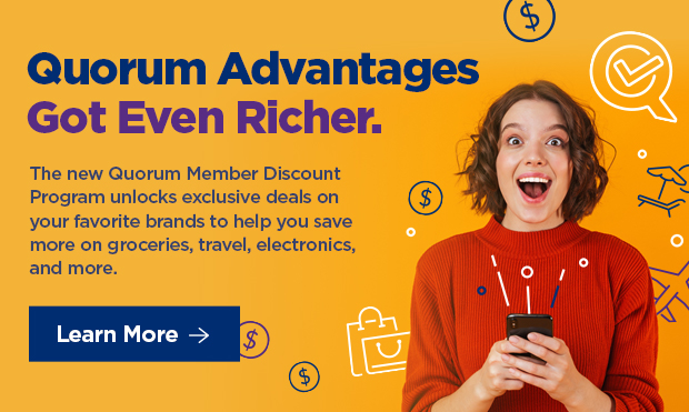Quorum Advantages Got Even Richer. The new Quorum Member Discount Program unlocks exclusive deals on your favorite brands to help you save more on groceries, travel, electronics, and more.
