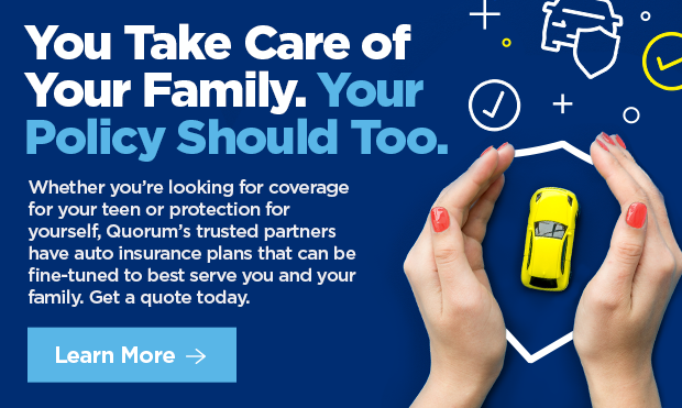 You Take Care of Your Family. Your Policy Should Too.  Whether you're looking for coverage for your teen or protection for yourself, Quorum's trusted partners have auto insurance plans that can be fine-tuned to best serve you and your family. Get a quote today.