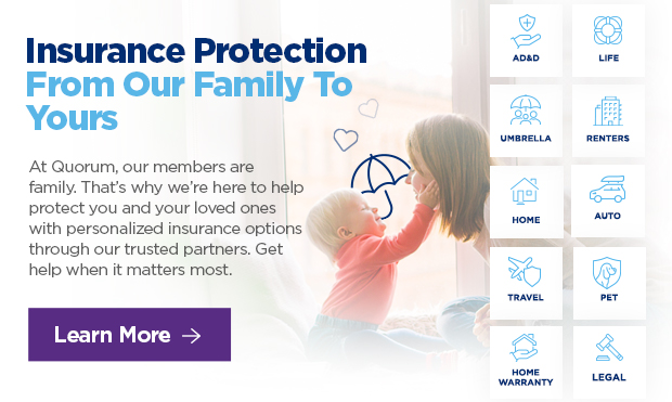Insurance Protection From Our Family To Yours  At Quorum, our members are family. That's why we're here to help protect you and your loved ones with personalized insurance options through our trusted partners. Get help when it matters most.