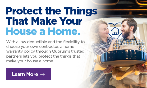 Protect the Things That Make Your House a Home.  With a low deductible and the flexibility to choose your own contractor, a home warranty policy through Quorum's trusted partners lets you protect the things that make your house a home.