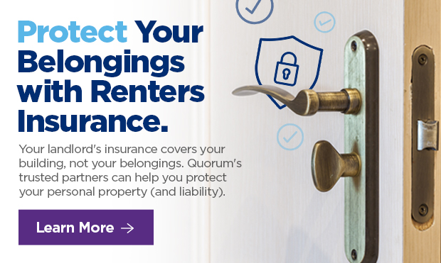 Protect Your Belongings with Renters Insurance.  Your landlord's insurance covers your building, not your belongings. Quorum's trusted partners can help you protect your personal property (and liability).