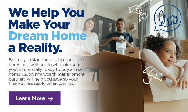 We Help You Make Your Dream Home a Reality.   Before you start fantasizing about ti floors or a walk-in closet, make sure you're financially ready to buy a n home. Quorum's wealth management partners will help you save so your finances are ready when you are.