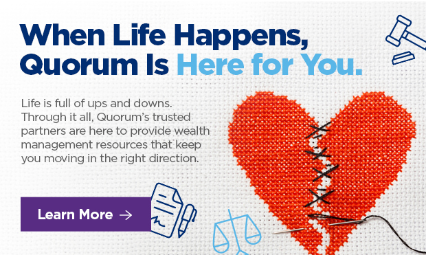 """When Life Happens, Quorum Is 6""""'  Life is full of ups and downs. Through it all, Quorum's trusted partners are here to provide wealth management resources that keep you moving in the right direction."""