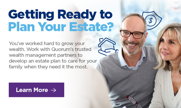 Getting Ready to Plan Your Estate?  You've worked hard to grow your wealth. Work with Quorum's trusted wealth management partners to develop an estate plan to care for your family when they need it the most.