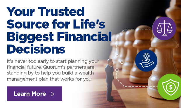 Your Trusted Source for Life's Biggest Financial Decisions  It's never too early to start plan n mg your financial future. Quorum's partners are standing by to help you build a wealth management plan that works for you.