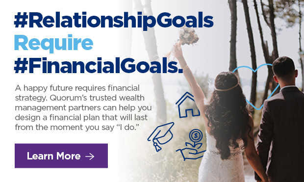 """#RelationshipGoals Require #FinancialGoals.  A happy future requires financial strategy. Quorum's trusted wealth management partners can help you design a financial plan that will last from the moment you say """"I do."""""""