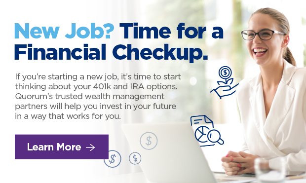 New Job? Time for a Financial Checkup. If you're starting a new job, it's time to start thinking about your 401k and IRA options. Quorum's trusted wealth management partners will help you invest in your future in a way that works for you.