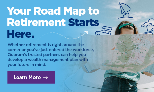 Your Road Map to Retirement Starts here. Whether retirement is right around the corner or you've just entered the workforce, Quorum's trusted partners can help you develop a wealth management plan with your future in mind.