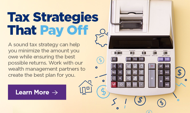 Tax Strategies That Pay Off.  A sound tax strategy can help you minimize the amount you owe while ensuring the best possible returns. Work with our wealth management partners to create the best plan for you.