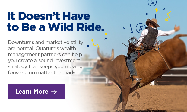 It Doesn't Have to Be a Wild Ride.  Downturns and market volatility are normal. Quorum's wealth management partners can help you create a sound investment strategy that keeps you moving'. r forward, no matter the market.