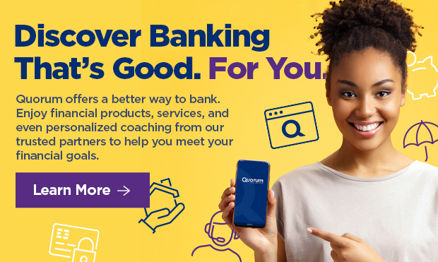 Discover Banking That's Good. For You   Quorum offers a better may to bank. Enjoy financial products, services, and even personalized coaching from our trusted partners to help you meet your financial goals.